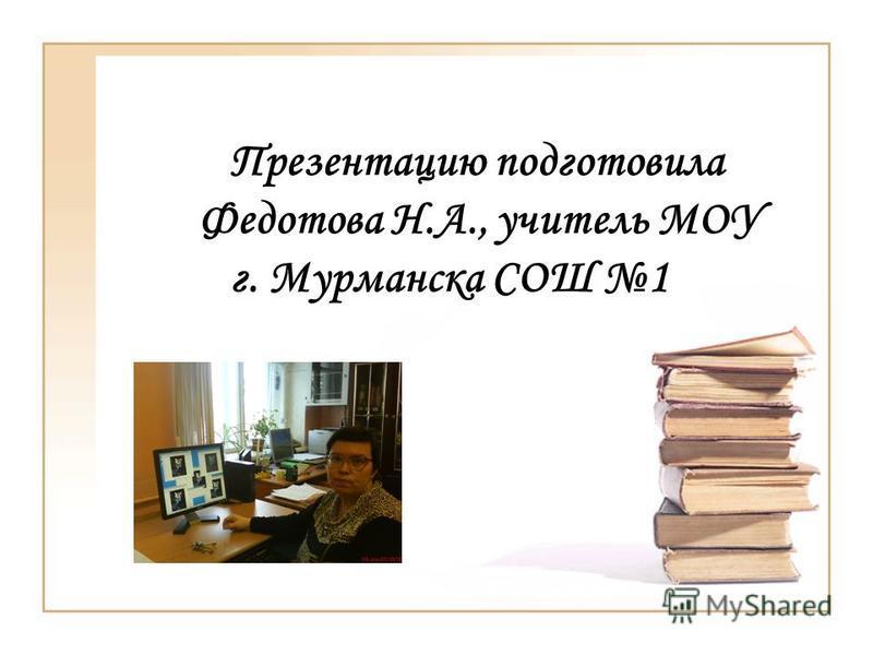 Презентацию подготовила Федотова Н.А., учитель МОУ г. Мурманска СОШ 1