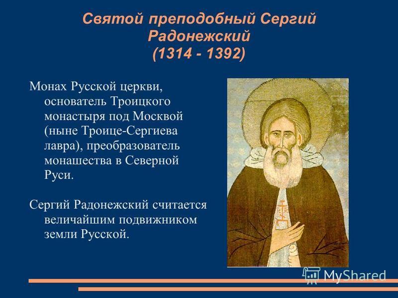Святой преподобный Сергий Радонежский (1314 - 1392) Монах Русской церкви, основатель Троицкого монастыря под Москвой (ныне Троице-Сергиева лавра), преобразователь монашества в Северной Руси. Сергий Радонежский считается величайшим подвижником земли Р