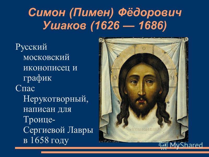Симон (Пимен) Фёдорович Ушаков (1626 1686) Русский московский иконописец и график Спас Нерукотворный, написан для Троице- Сергиевой Лавры в 1658 году