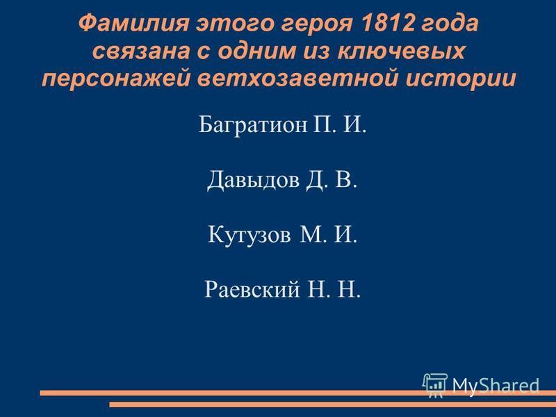 Фамилия этого героя 1812 года связана с одним из ключевых персонажей ветхозаветной истории Багратион П. И. Давыдов Д. В. Кутузов М. И. Раевский Н. Н.