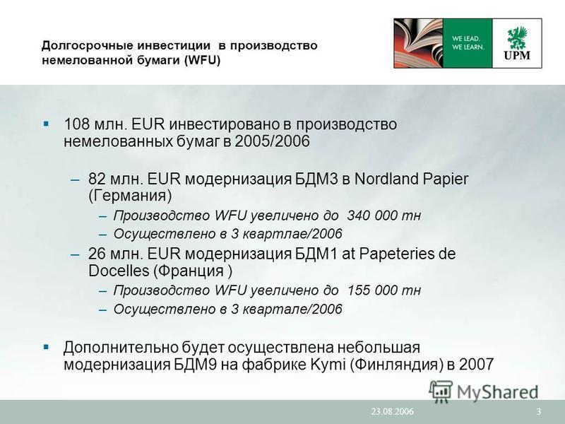 23.08.20063 Долгосрочные инвестиции в производство немелованной бумаги (WFU) 108 млн. EUR инвестировано в производство немелованных бумаг в 2005/2006 –82 млн. EUR модернизация БДМ3 в Nordland Papier (Германия) –Производство WFU увеличено до 340 000 т