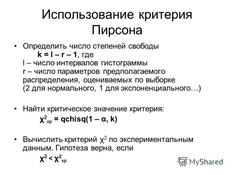 Использование критерия Пирсона Определить число степеней свободы k = l – r – 1, где l – число интервалов гистограммы r – число параметров предполагаемого распределения, оцениваемых по выборке (2 для нормального, 1 для экспоненциального…) Найти критич