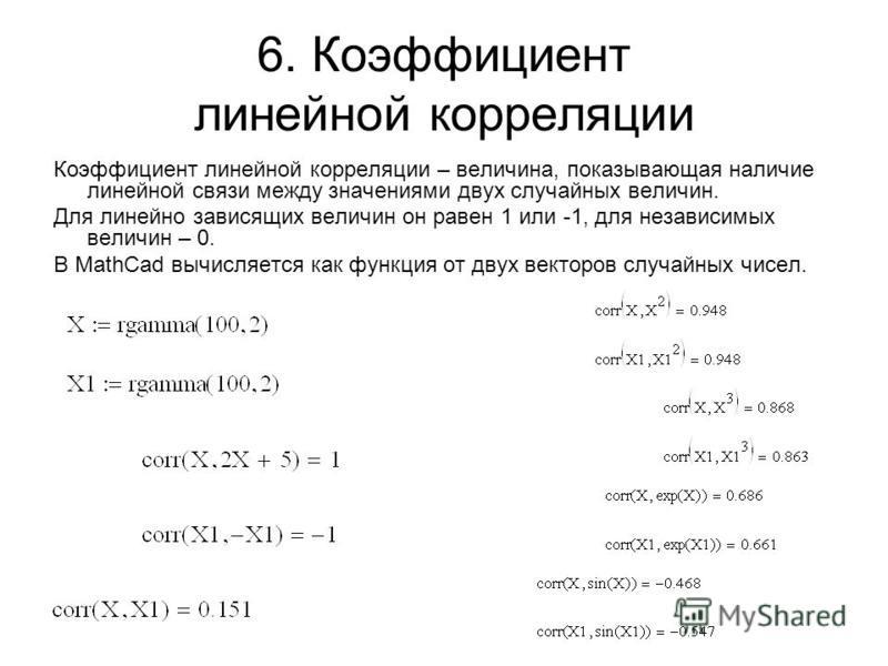 6. Коэффициент линейной корреляции Коэффициент линейной корреляции – величина, показывающая наличие линейной связи между значениями двух случайных величин. Для линейно зависящих величин он равен 1 или -1, для независимых величин – 0. В MathCad вычисл