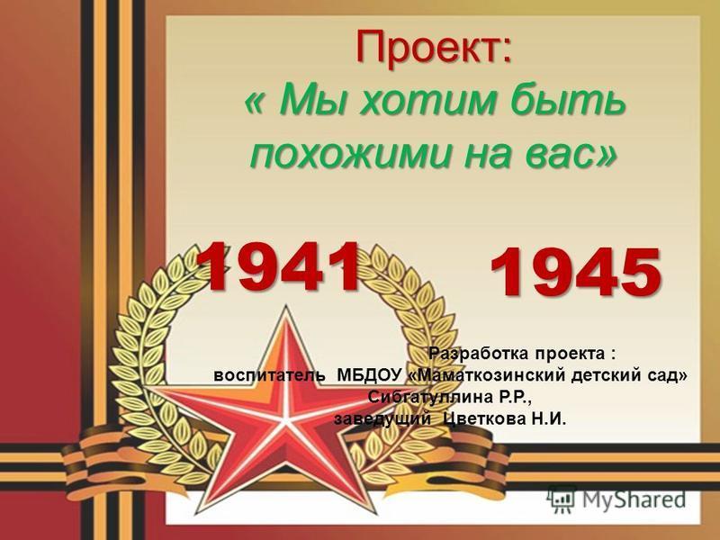 1941 1945 Проект: « Мы хотим быть похожими на вас» Разработка проекта : воспитатель МБДОУ «Маматкозинский детский сад» Сибгатуллина Р.Р., заведующий Цветкова Н.И.