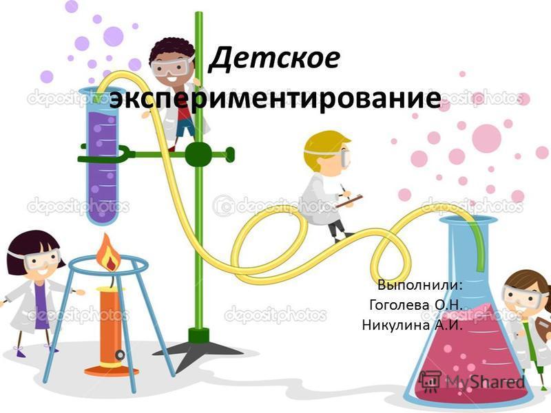 Детское экспериментирование Выполнили: Гоголева О.Н. Никулина А.И.