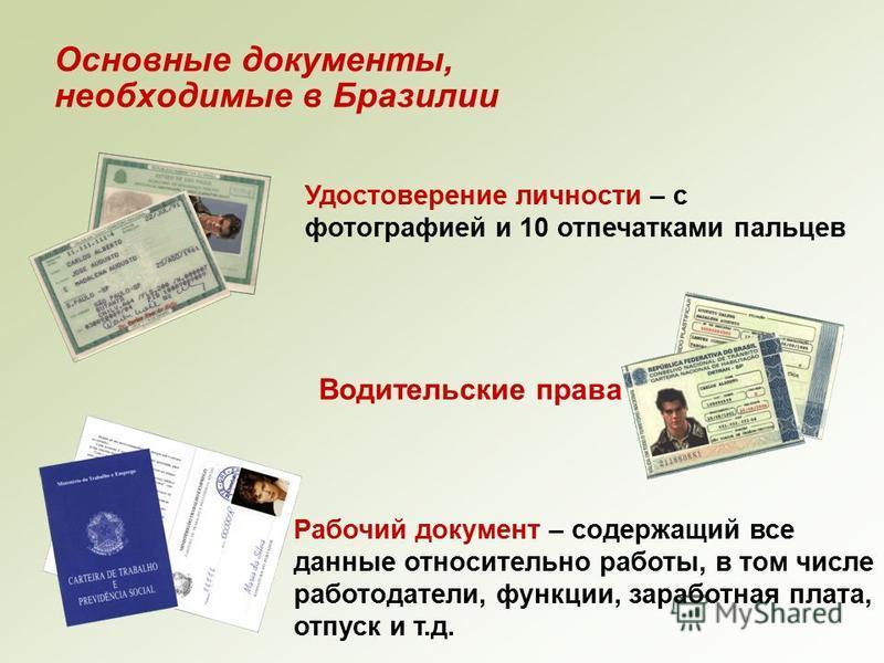 Основные документы, необходимые в Бразилии Удостоверение личности – с фотографией и 10 отпечатками пальцев Водительские права Рабочий документ – содержащий все данные относительно работы, в том числе работодатели, функции, заработная плата, отпуск и