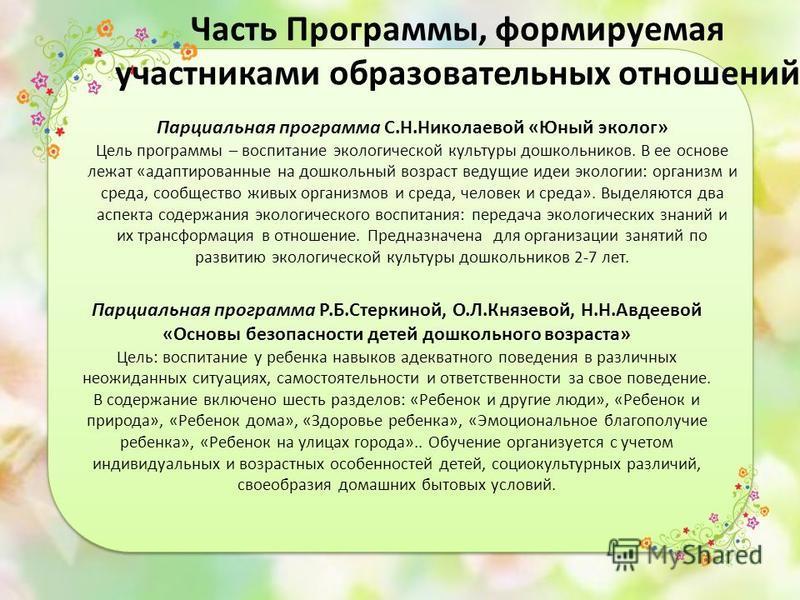 Часть Программы, формируемая участниками образовательных отношений Парциальная программа С.Н.Николаевой «Юный эколог» Цель программы – воспитание экологической культуры дошкольников. В ее основе лежат «адаптированные на дошкольный возраст ведущие иде
