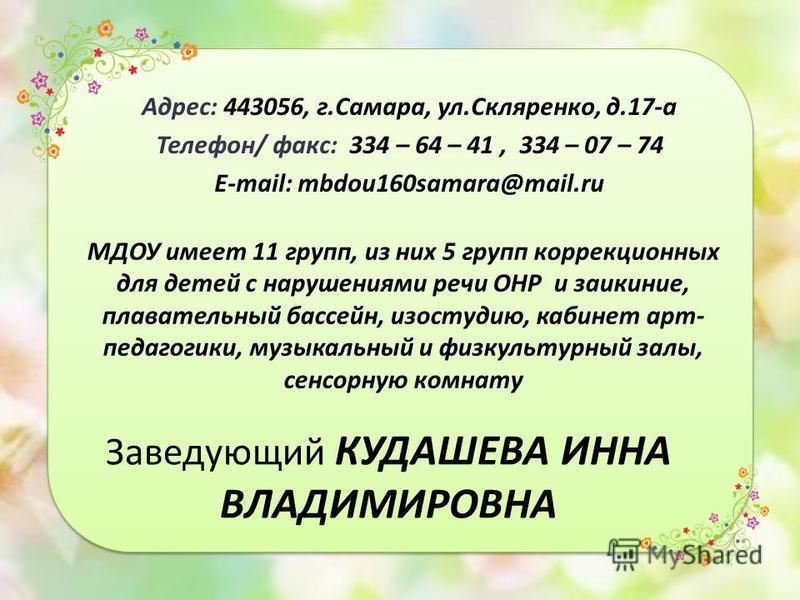 Заведующий КУДАШЕВА ИННА ВЛАДИМИРОВНА Адрес: 443056, г.Самара, ул.Скляренко, д.17-а Телефон/ факс: 334 – 64 – 41, 334 – 07 – 74 E-mail: mbdou160samara@mail.ru МДОУ имеет 11 групп, из них 5 групп коррекционных для детей с нарушениями речи ОНР и заикан