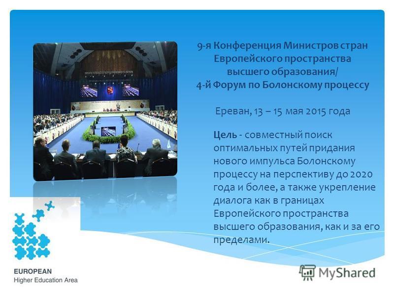 9-я Конференция Министров стран Европейского пространства высшего образования/ 4-й Форум по Болонскому процессу Ереван, 13 – 15 мая 2015 года Цель - совместный поиск оптимальных путей придания нового импульса Болонскому процессу на перспективу до 202