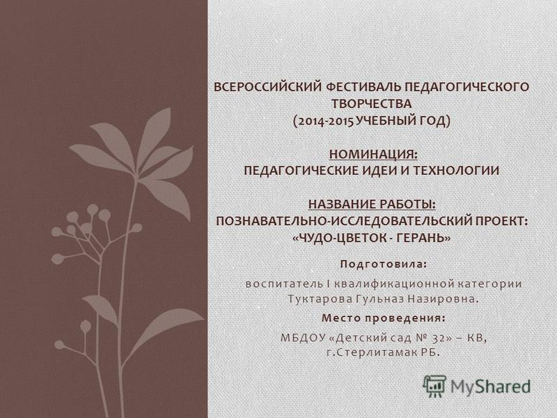 Подготовила: воспитатель I квалификационной категории Туктарова Гульназ Назировна. Место проведения: МБДОУ «Детский сад 32» – КВ, г.Стерлитамак РБ. ВСЕРОССИЙСКИЙ ФЕСТИВАЛЬ ПЕДАГОГИЧЕСКОГО ТВОРЧЕСТВА (2014-2015 УЧЕБНЫЙ ГОД) НОМИНАЦИЯ: ПЕДАГОГИЧЕСКИЕ И