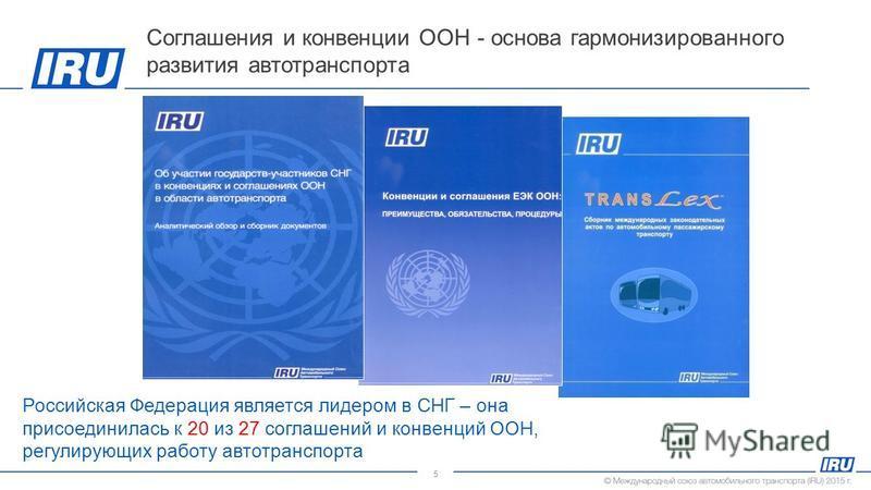 5 Соглашения и конвенции ООН - основа гармонизированного развития автотранспорта Российская Федерация является лидером в СНГ – она присоединилась к 20 из 27 соглашений и конвенций ООН, регулирующих работу автотранспорта