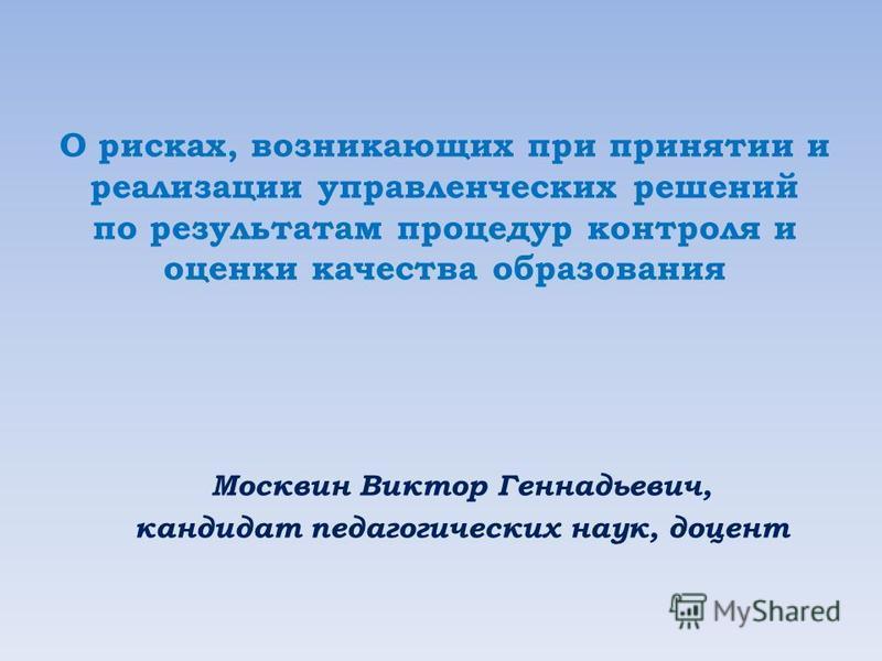 О рисках, возникающих при принятии и реализации управленческих решений по результатам процедур контроля и оценки качества образования Москвин Виктор Геннадьевич, кандидат педагогических наук, доцент