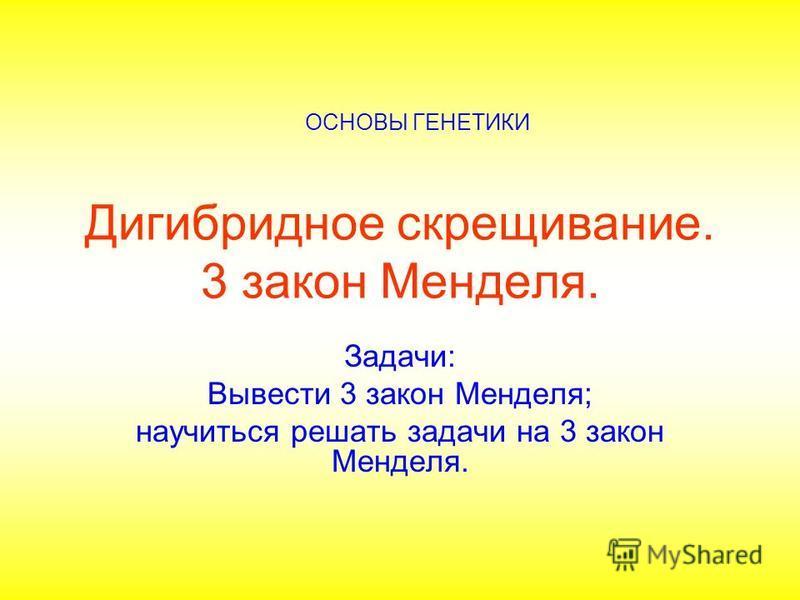 Дигибридное скрещивание. 3 закон Менделя. Задачи: Вывести 3 закон Менделя; научиться решать задачи на 3 закон Менделя. ОСНОВЫ ГЕНЕТИКИ