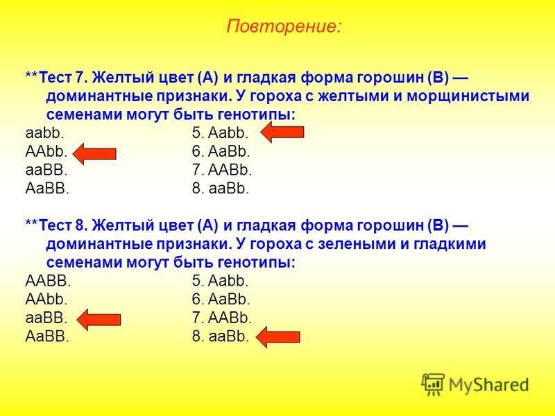 **Тест 7. Желтый цвет (А) и гладкая форма горошин (В) доминантные признаки. У гороха с желтыми и морщинистыми семенами могут быть генотипы: ааbb.5. Aabb. AAbb.6. AaBb. aaBB.7. AABb. AaBB.8. aaBb. **Тест 8. Желтый цвет (А) и гладкая форма горошин (В)