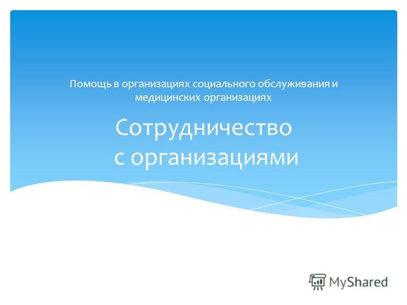 Сотрудничество с организациями Помощь в организациях социального обслуживания и медицинских организациях