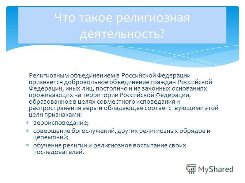 Религиозным объединением в Российской Федерации признается добровольное объединение граждан Российской Федерации, иных лиц, постоянно и на законных основаниях проживающих на территории Российской Федерации, образованное в целях совместного исповедани