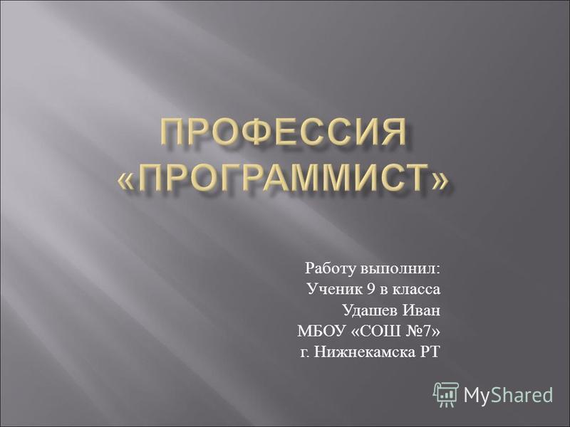 Работу выполнил : Ученик 9 в класса Удашев Иван МБОУ « СОШ 7» г. Нижнекамска РТ