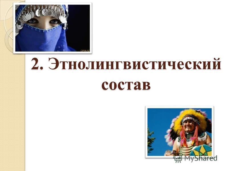 2. состав 2. Этнолингвистический состав