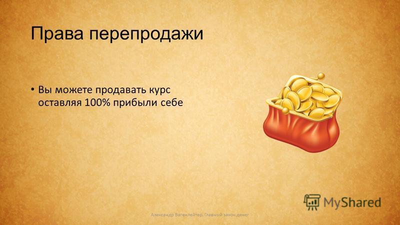 Права перепродажи Вы можете продавать курс оставляя 100% прибыли себе Александр Вагенлейтер. Главный закон денег