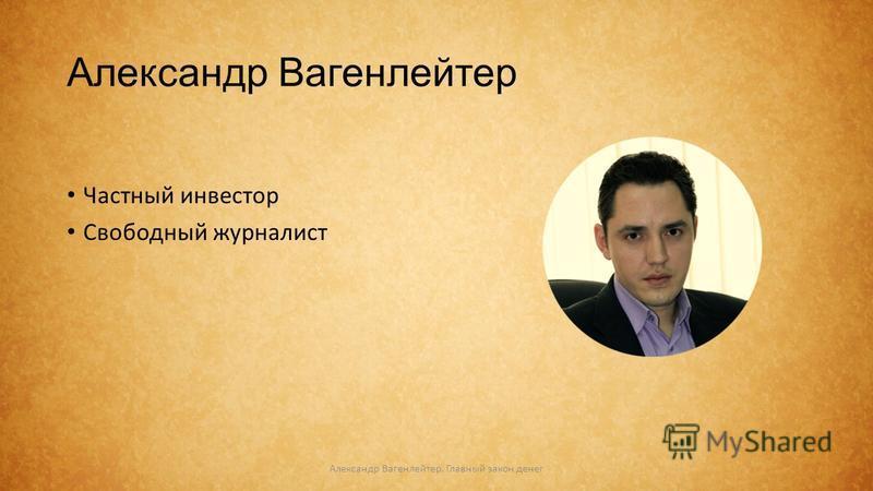 Александр Вагенлейтер Частный инвестор Свободный журналист Александр Вагенлейтер. Главный закон денег