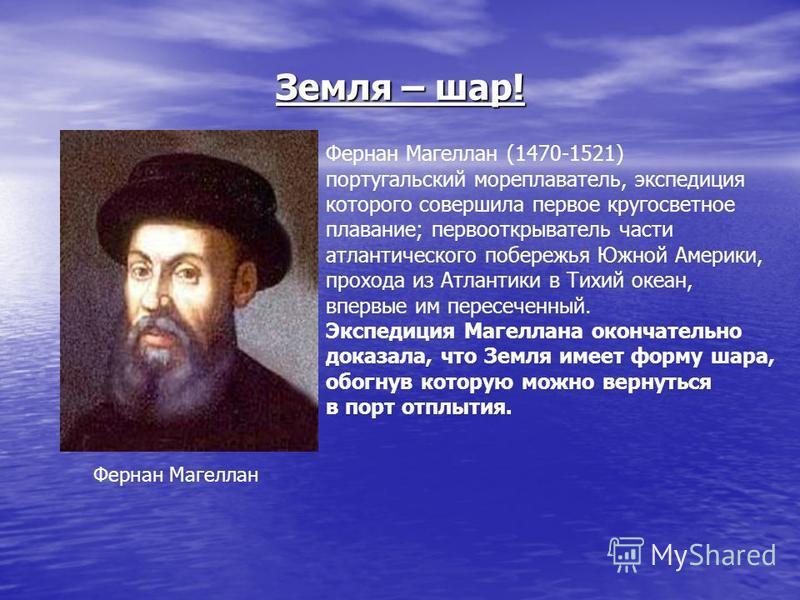 Земля – шар! Фернан Магеллан Фернан Магеллан (1470-1521) португальский мореплаватель, экспедиция которого совершила первое кругосветное плавание; первооткрыватель части атлантического побережья Южной Америки, прохода из Атлантики в Тихий океан, вперв