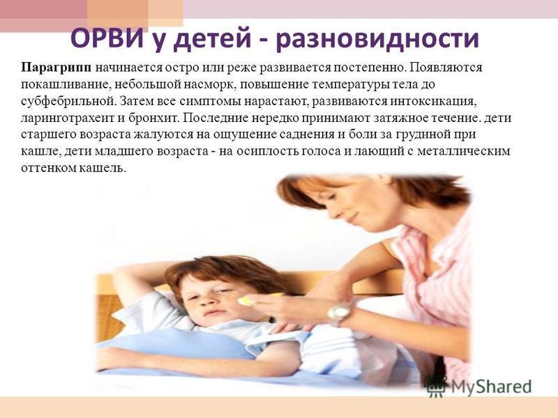 ОРВИ у детей - разновидности Парагрипп начинается остро или реже развивается постепенно. Появляются покашливание, небольшой насморк, повышение температуры тела до субфебрильной. Затем все симптомы нарастают, развиваются интоксикация, ларинготрахеит и
