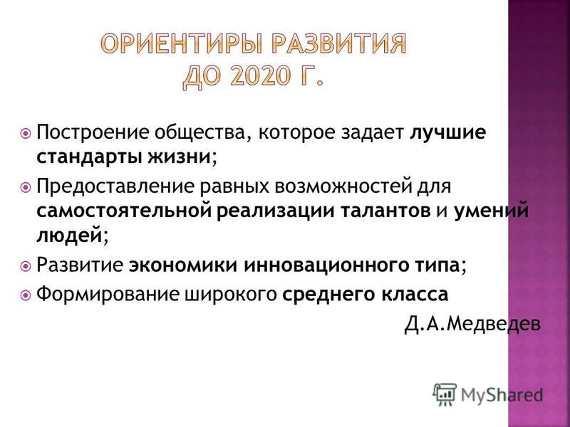 Построение общества, которое задает лучшие стандарты жизни; Предоставление равных возможностей для самостоятельной реализации талантов и умений людей; Развитие экономики инновационного типа; Формирование широкого среднего класса Д.А.Медведев