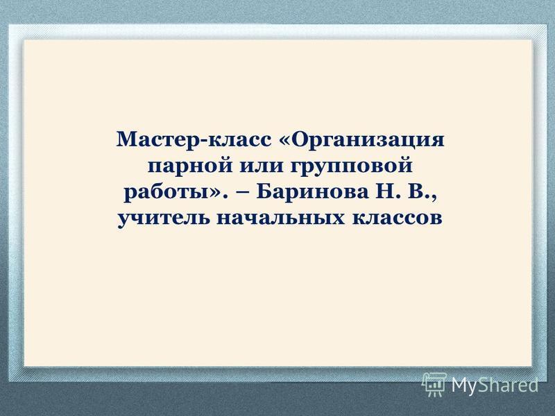Мастер-класс «Организация парной или групповой работы». – Баринова Н. В., учитель начальных классов