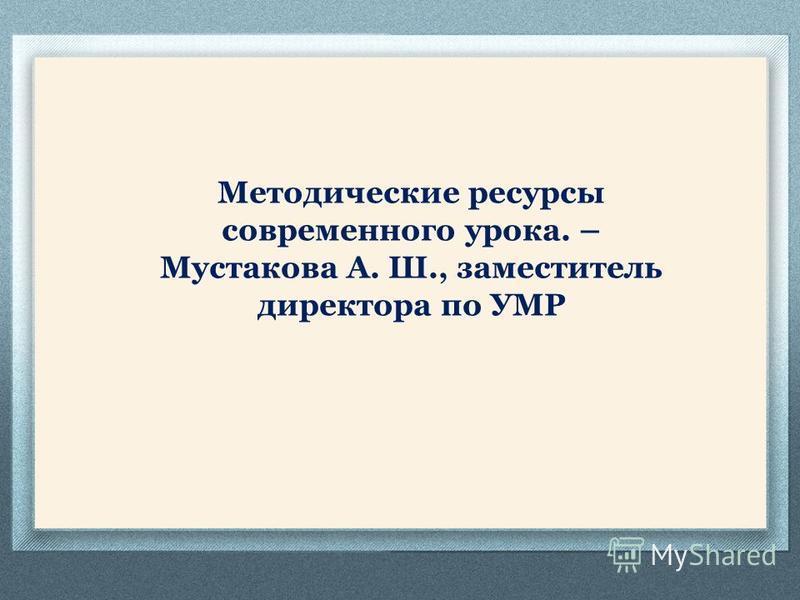 Методические ресурсы современного урока. – Мустакова А. Ш., заместитель директора по УМР