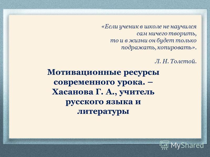 «Если ученик в школе не научился сам ничего творить, то и в жизни он будет только подражать, копировать». Л. Н. Толстой. Мотивационные ресурсы современного урока. – Хасанова Г. А., учитель русского языка и литературы