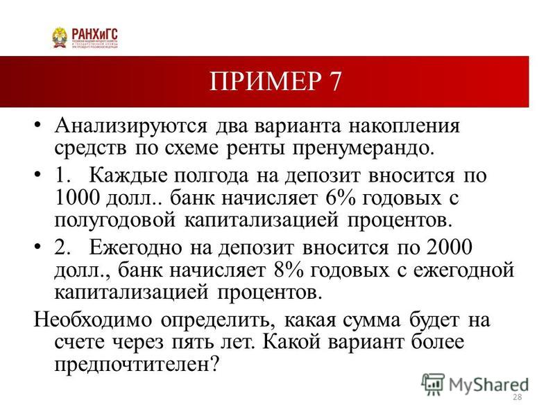 ПРИМЕР 7 Анализируются два варианта накопления средств по схеме ренты пренумерандо. 1. Каждые полгода на депозит вносится по 1000 долл.. банк начисляет 6% годовых с полугодовой капитализацией процентов. 2. Ежегодно на депозит вносится по 2000 долл.,