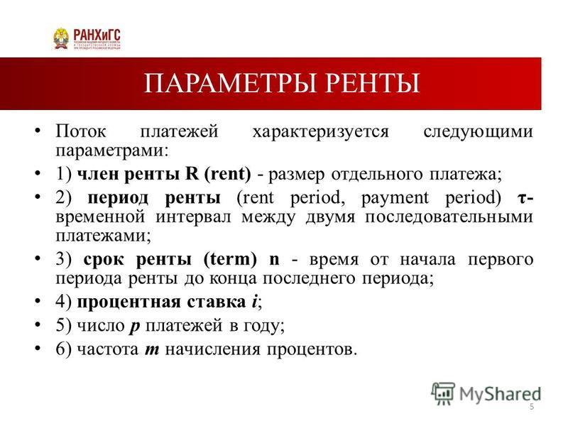 ПАРАМЕТРЫ РЕНТЫ Поток платежей характеризуется следующими параметрами: 1) член ренты R (rent) - размер отдельного платежа; 2) период ренты (rent period, payment period) τ- временной интервал между двумя последовательными платежами; 3) срок ренты (ter