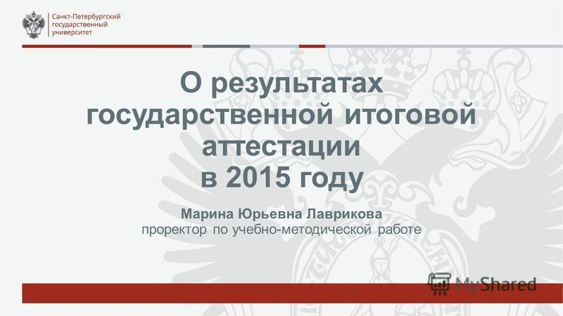 О результатах государственной итоговой аттестации в 2015 году Марина Юрьевна Лаврикова проректор по учебно-методической работе