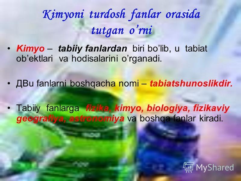 Kimyoni turdosh fanlar orasida tutgan orni Kimyo – tabiiy fanlardan biri bolib, u tabiat obektlari va hodisalarini organadi. ДBu fanlarni boshqacha nomi – tabiatshunoslikdir. Tabiiy fanlarga fizika, kimyo, biologiya, fizikaviy geografiya, astronomiya