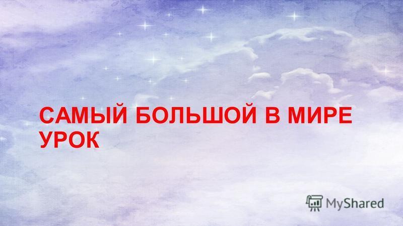 САМЫЙ БОЛЬШОЙ В МИРЕ УРОК