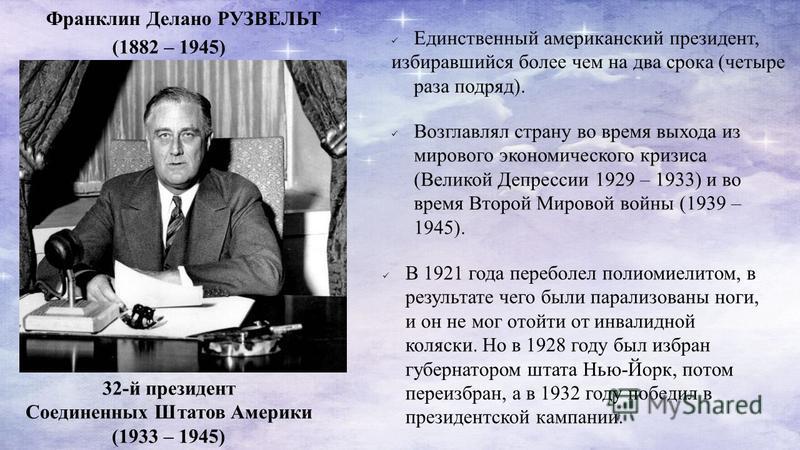 32-й президент Соединенных Штатов Америки (1933 – 1945) Единственный американский президент, избиравшийся более чем на два срока (четыре раза подряд). (1882 – 1945) Франклин Делано РУЗВЕЛЬТ Возглавлял страну во время выхода из мирового экономического