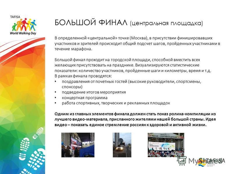 БОЛЬШОЙ ФИНАЛ (центральная площадка) В определенной «центральной» точке (Москва), в присутствии финишировавших участников и зрителей происходит общий подсчет шагов, пройденных участниками в течение марафона. Большой финал проходит на городской площад