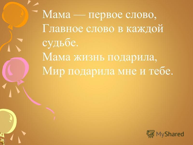 Мама первое слово, Главное слово в каждой судьбе. Мама жизнь подарила, Мир подарила мне и тебе.