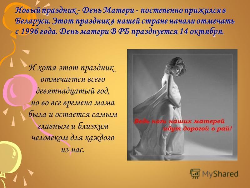 Новый праздник - День Матери - постепенно прижился в Беларуси. Этот праздник в нашей стране начали отмечать с 1996 года.День матери В РБ празднуется 14 октября. Новый праздник - День Матери - постепенно прижился в Беларуси. Этот праздник в нашей стра