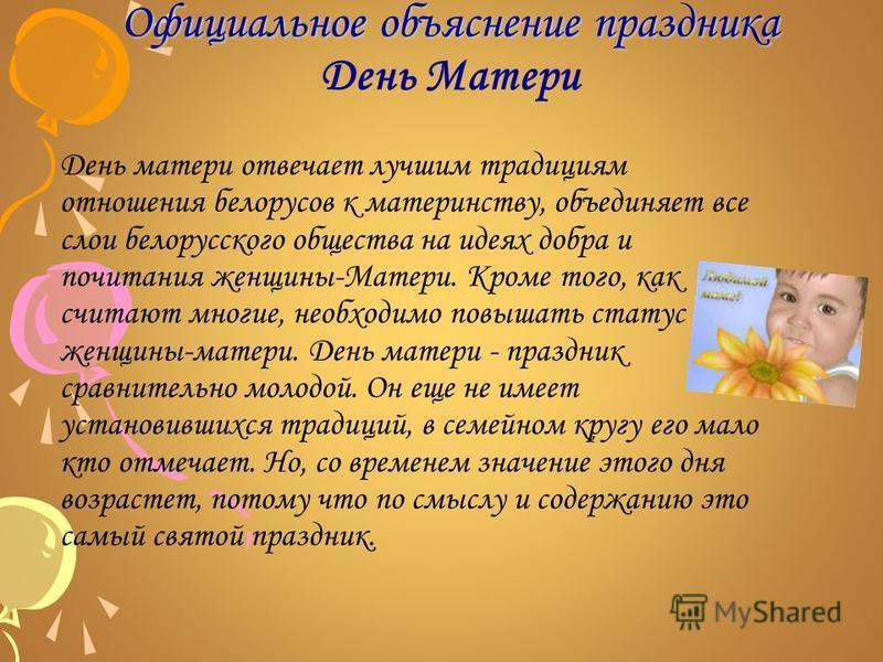 Официальное объяснение праздника Официальное объяснение праздника День Матери День матери отвечает лучшим традициям отношения белорусов к материнству, объединяет все слои белорусского общества на идеях добра и почитания женщины-Матери. Кроме того, ка