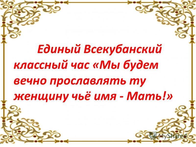 Единый Всекубанский классный час «Мы будем вечно прославлять ту женщину чьё имя - Мать!»