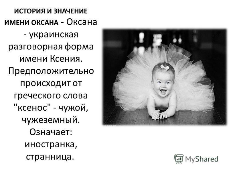 ИСТОРИЯ И ЗНАЧЕНИЕ ИМЕНИ ОКСАНА - Оксана - украинская разговорная форма имени Ксения. Предположительно происходит от греческого слова ксенон - чужой, чужеземный. Означает: иностранка, странница.