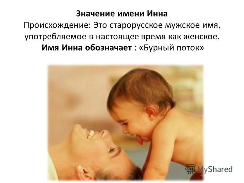 Значение имени Инна Происхождение: Это старорусское мужское имя, употребляемое в настоящее время как женское. Имя Инна обозначает : «Бурный поток»