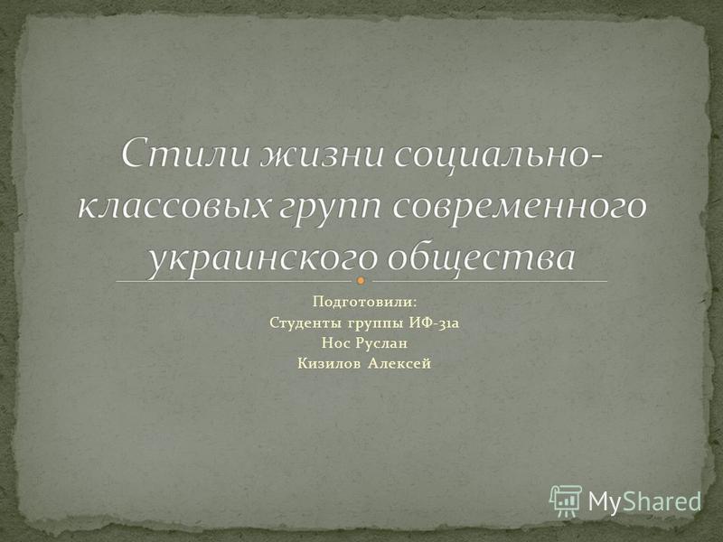 Подготовили: Студенты группы ИФ-31 а Нос Руслан Кизилов Алексей