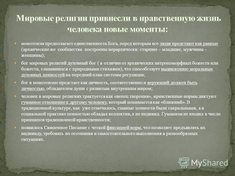 монотеизм предполагает единственность Бога, перед которым все люди предстают как равные (архаические же сообщества построены иерархически: старшие – младшие, мужчины – женщины); бог мировых религий духовный бог ( в отличие от архаических антропоморфн