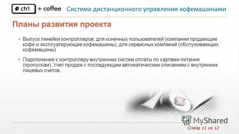 Слайд 11 из 12 Планы развития проекта Выпуск линейки контроллеров: для конечных пользователей (компании продающие кофе и эксплуатирующие кофемашины), для сервисных компаний (обслуживающих кофемашины) Подключение к контроллеру внутренних систем оплаты
