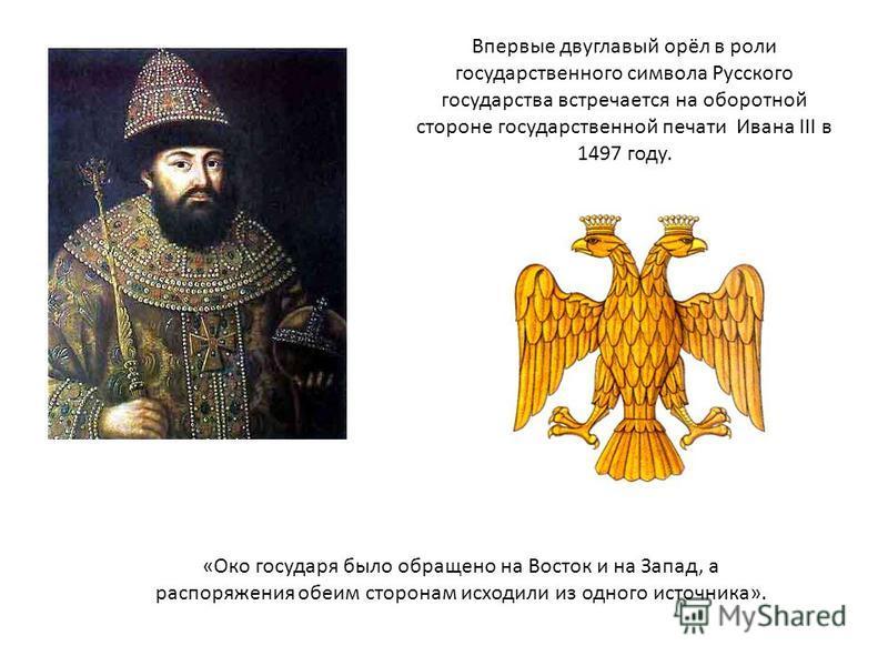 Впервые двуглавый орёл в роли государственного символа Русского государства встречается на оборотной стороне государственной печати Ивана III в 1497 году. «Око государя было обращено на Восток и на Запад, а распоряжения обеим сторонам исходили из одн