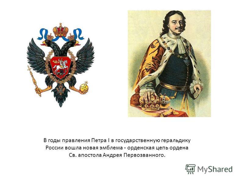 В годы правления Петра I в государственную геральдику России вошла новая эмблема - орденская цепь ордена Св. апостола Андрея Первозванного.