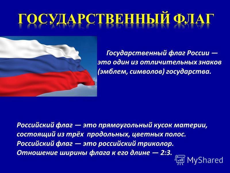 Государственный флаг России это один из отличительных знаков (эмблем, символов) государства. Российский флаг это прямоугольный кусок материи, состоящий из трёх продольных, цветных полос. Российский флаг это российский триколор. Отношение ширины флага