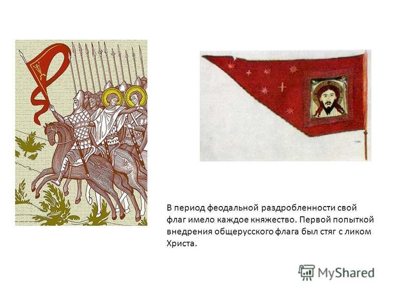 В период феодальной раздробленности свой флаг имело каждое княжество. Первой попыткой внедрения общерусского флага был стяг с ликом Христа.